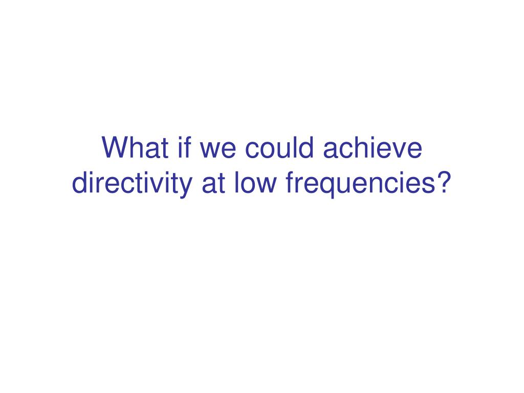 What if we could achieve directivity at low frequencies?
