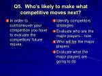 q5 who s likely to make what competitive moves next
