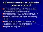 q6 what key factors will determine success or failure