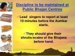discipline to be maintained at public bhajan centres