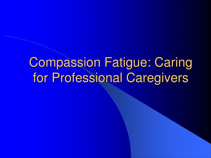 compassion fatigue caring for professional caregivers n.