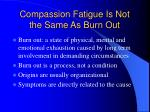 compassion fatigue is not the same as burn out