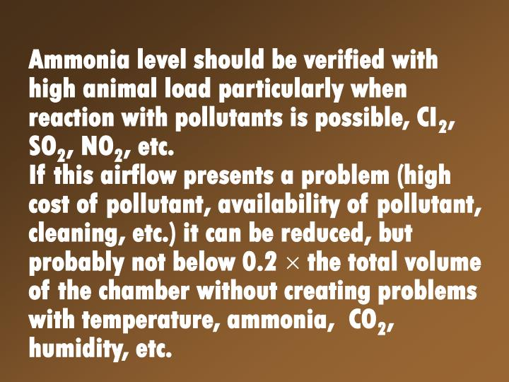 Ammonia level should be verified with high animal load particularly when reaction with pollutants is...