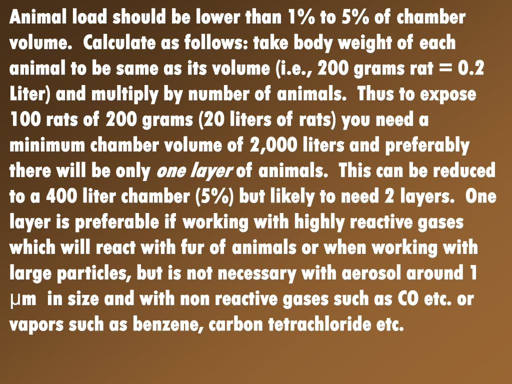 Animal load should be lower than 1% to 5% of chamber volume.  Calculate as follows: take body weight of each animal to be same as its volume (i.e., 200 grams rat = 0.2 Liter) and multiply by number of animals.  Thus to expose 100 rats of 200 grams (20 liters of rats) you need a minimum chamber volume of 2,000 liters and preferably there will be only