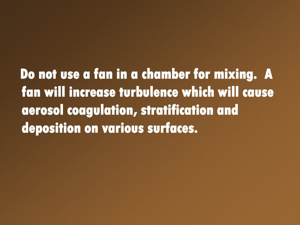 Do not use a fan in a chamber for mixing.  A fan will increase turbulence which will cause aerosol coagulation, stratification and deposition on various surfaces.
