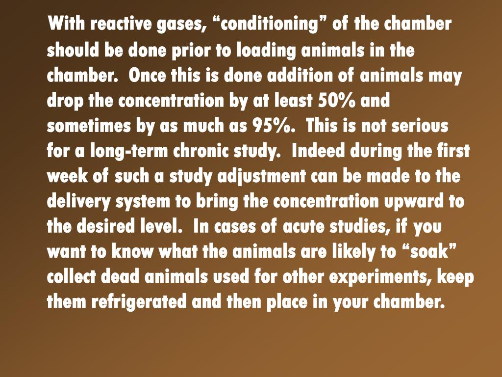 """With reactive gases, """"conditioning"""" of the chamber should be done prior to loading animals in the chamber.  Once this is done addition of animals may drop the concentration by at least 50% and sometimes by as much as 95%.  This is not serious for a long-term chronic study.  Indeed during the first week of such a study adjustment can be made to the delivery system to bring the concentration upward to the desired level.  In cases of acute studies, if you want to know what the animals are likely to """"soak"""" collect dead animals used for other experiments, keep them refrigerated and then place in your chamber."""