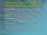 designing a system trade offs between model characteristics