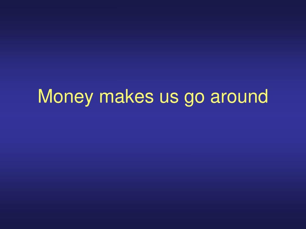 money makes us go around l.
