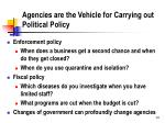 agencies are the vehicle for carrying out political policy