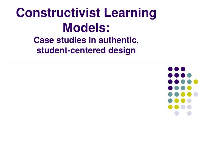 constructivist learning models case studies in authentic student centered design n.