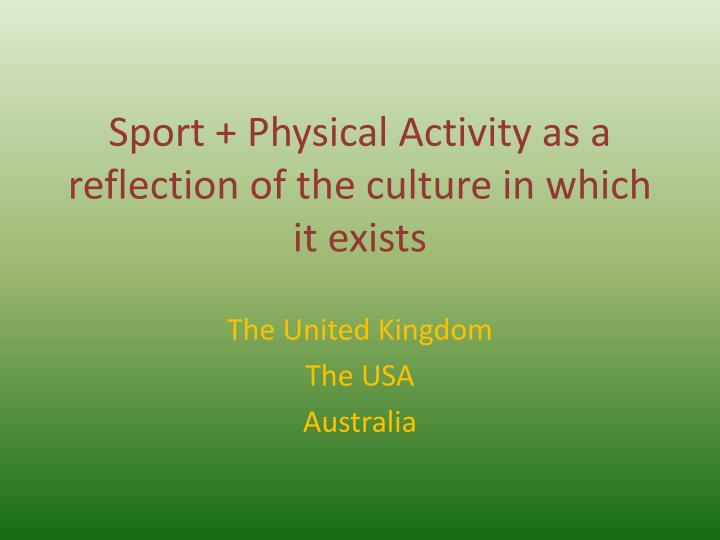 sport physical activity as a reflection of the culture in which it exists n.