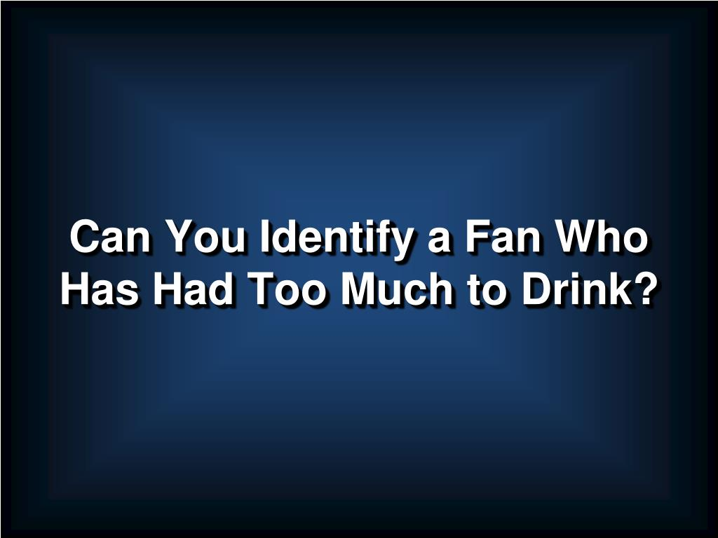Can You Identify a Fan Who Has Had Too Much to Drink?