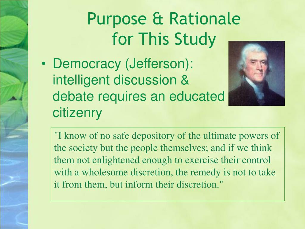 """""""I know of no safe depository of the ultimate powers of the society but the people themselves; and if we think them not enlightened enough to exercise their control with a wholesome discretion, the remedy is not to take it from them, but inform their discretion."""""""