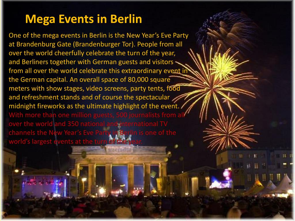 One of the mega events in Berlin is the New Year's Eve Party at Brandenburg Gate (Brandenburger Tor). People from all over the world cheerfully celebrate the turn of the year, and Berliners together with German guests and visitors from all over the world celebrate this extraordinary event in the German capital. An overall space of 80,000 square meters with show stages, video screens, party tents, food and refreshment stands and of course the spectacular midnight fireworks as the ultimate highlight of the event.
