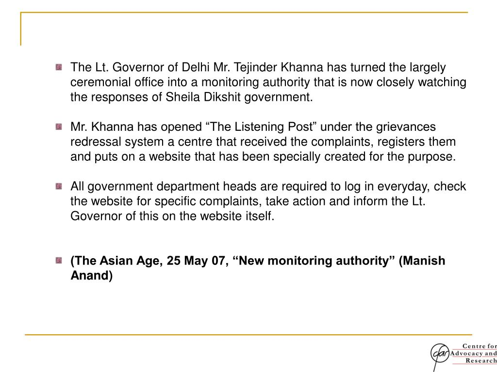 The Lt. Governor of Delhi Mr. Tejinder Khanna has turned the largely ceremonial office into a monitoring authority that is now closely watching the responses of Sheila Dikshit government.
