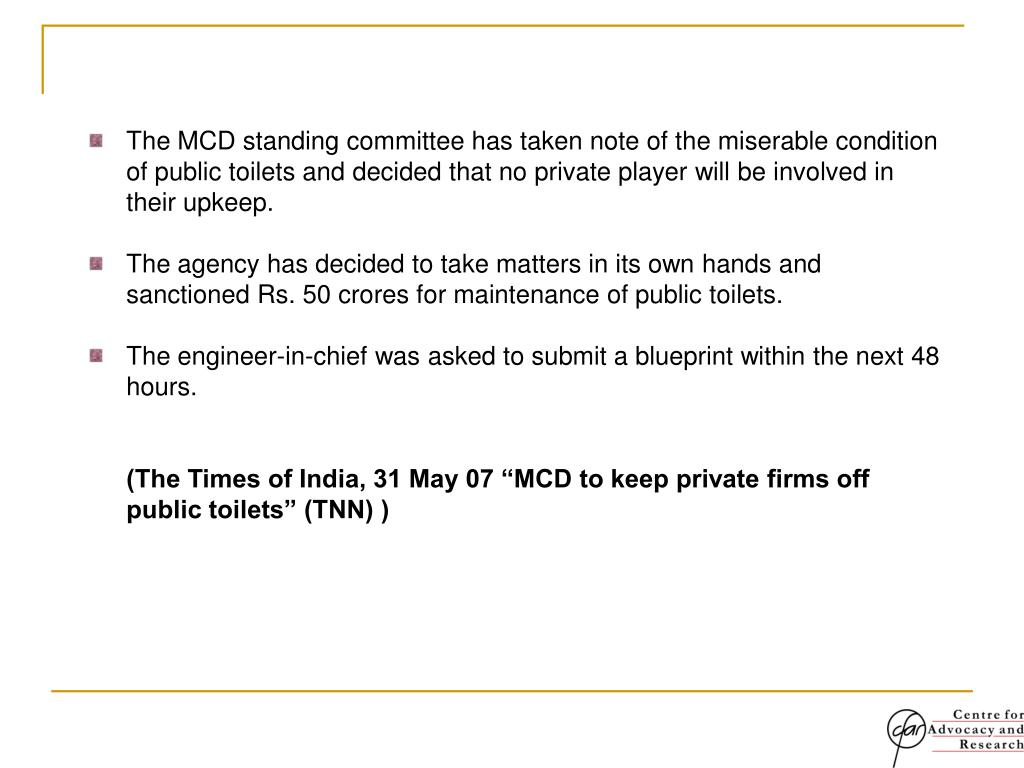The MCD standing committee has taken note of the miserable condition of public toilets and decided that no private player will be involved in their upkeep.