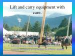 lift and carry equipment with care