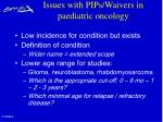 issues with pips waivers in paediatric oncology