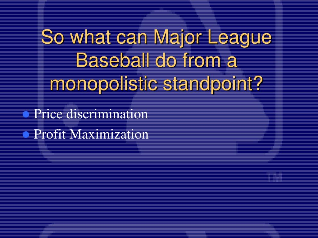 So what can Major League Baseball do from a monopolistic standpoint?