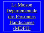 la maison d partementale des personnes handicap es mdph