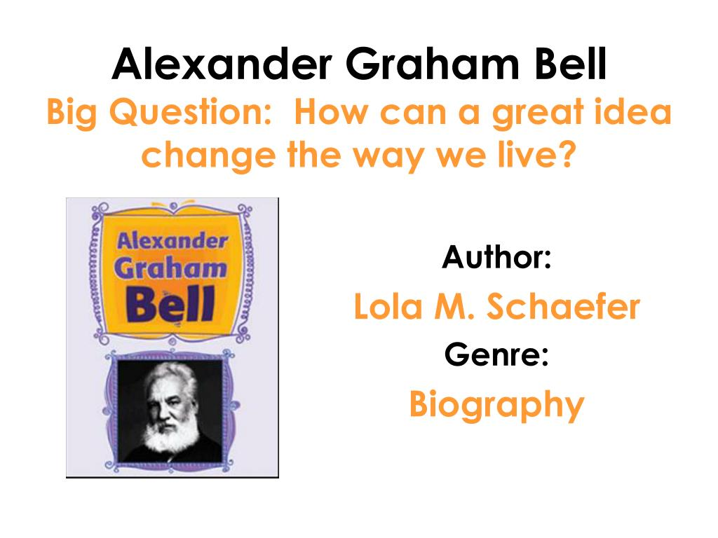 alexander graham bell big question how can a great idea change the way we live l.