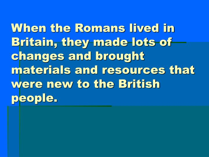 When the Romans lived in Britain, they made lots of changes and brought materials and resources that...