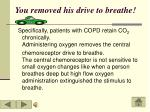 you removed his drive to breathe
