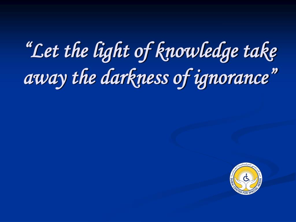 let the light of knowledge take away the darkness of ignorance l.