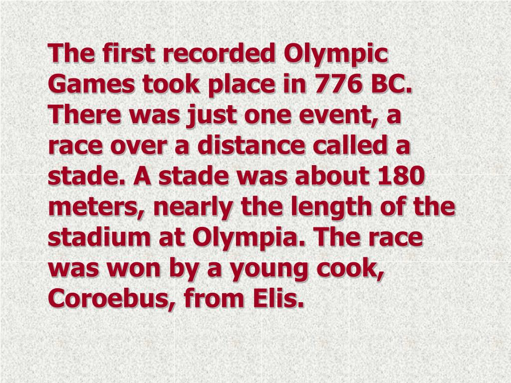 The first recorded Olympic Games took place in 776 BC. There was just one event, a race over a distance called a stade. A stade was about 180 meters, nearly the length of the stadium at Olympia. The race was won by a young cook, Coroebus, from Elis.