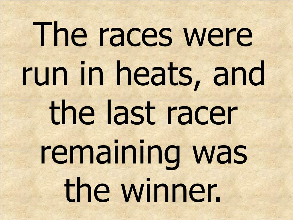The races were run in heats, and the last racer remaining was the winner.