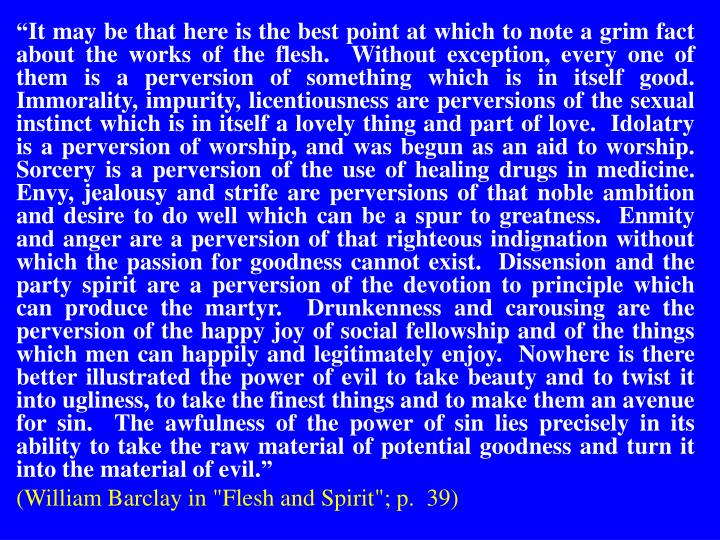 """""""It may be that here is the best point at which to note a grim fact about the works of the flesh.  Without exception, every one of them is a perversion of something which is in itself good.  Immorality, impurity, licentiousness are perversions of the sexual instinct which is in itself a lovely thing and part of love.  Idolatry is a perversion of worship, and was begun as an aid to worship.  Sorcery is a perversion of the use of healing drugs in medicine.  Envy, jealousy and strife are perversions of that noble ambition and desire to do well which can be a spur to greatness.  Enmity and anger are a perversion of that righteous indignation without which the passion for goodness cannot exist.  Dissension and the party spirit are a perversion of the devotion to principle which can produce the martyr.  Drunkenness and carousing are the perversion of the happy joy of social fellowship and of the things which men can happily and legitimately enjoy.  Nowhere is there better illustrated the power of evil to take beauty and to twist it into ugliness, to take the finest things and to make them an avenue for sin.  The awfulness of the power of sin lies precisely in its ability to take the raw material of potential goodness and turn it into the material of evil."""""""