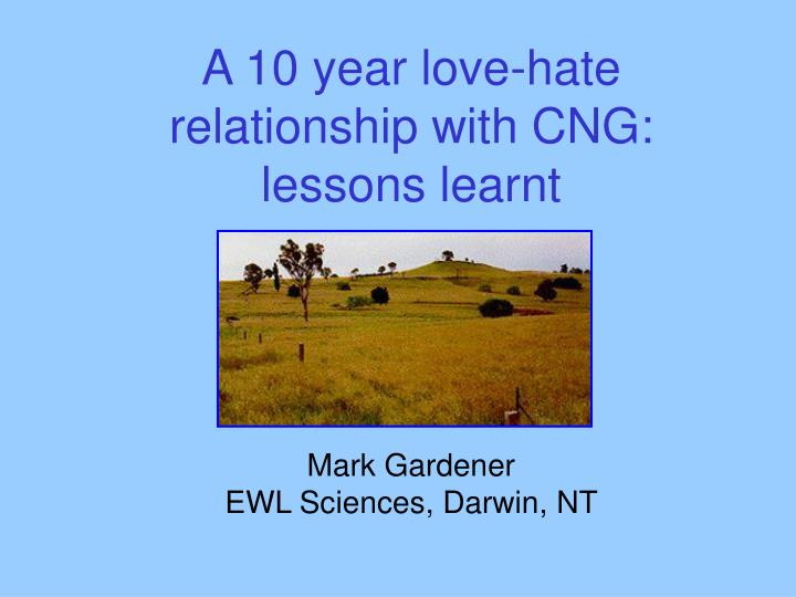 A 10 year love hate relationship with cng lessons learnt mark gardener ewl sciences darwin nt