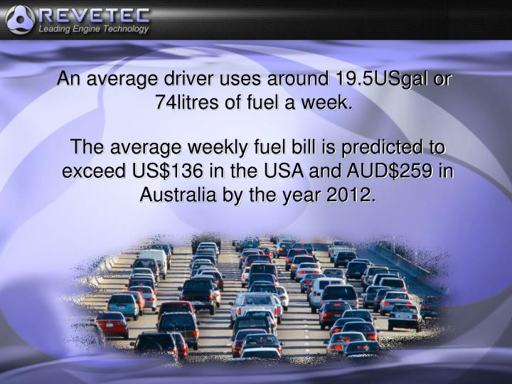 An average driver uses around 19.5USgal or 74litres of fuel a week.