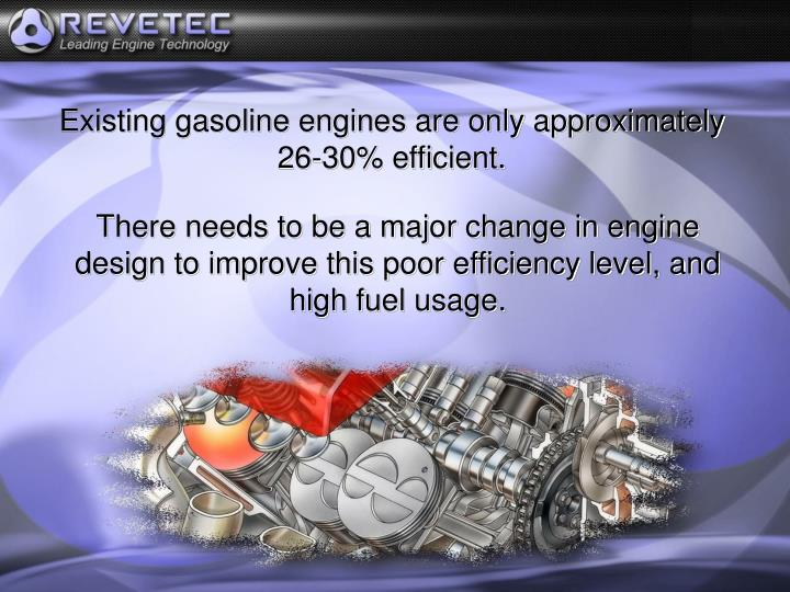 Existing gasoline engines are only approximately 26-30% efficient.
