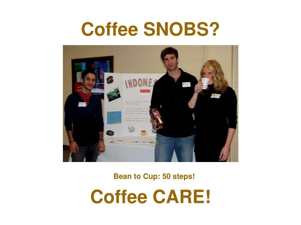 Coffee SNOBS?