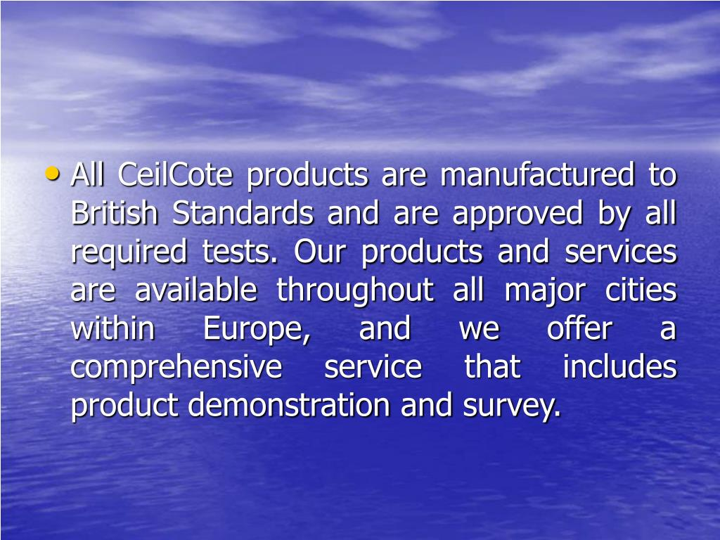 All CeilCote products are manufactured to British Standards and are approved by all required tests. Our products and services are available throughout all major cities within Europe, and we offer a comprehensive service that includes product demonstration and survey.
