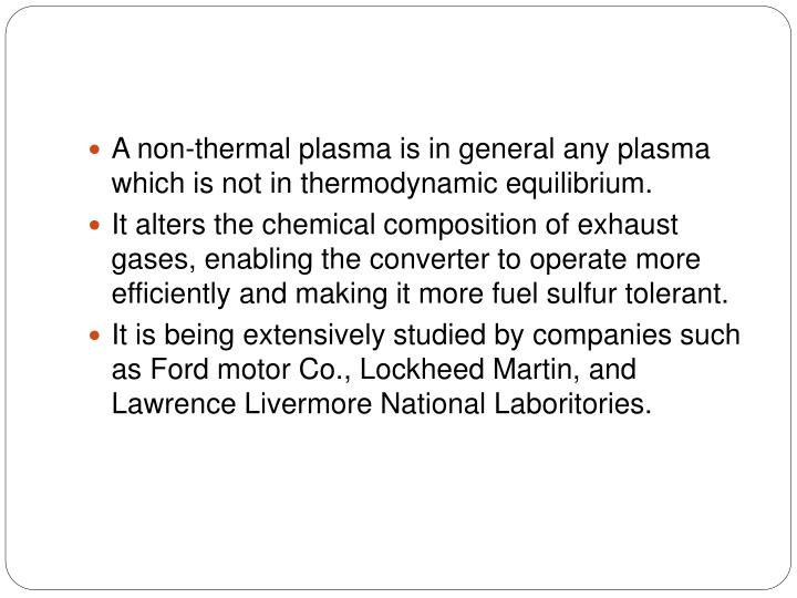 A non-thermal plasma is in general any plasma which is not in thermodynamic equilibrium.