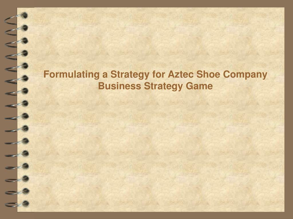 formulating a strategy for aztec shoe company business strategy game l.