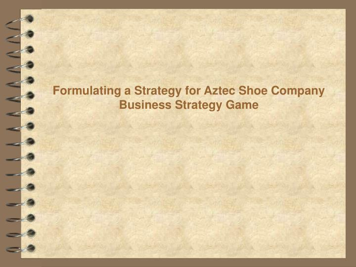 formulating a strategy for aztec shoe company business strategy game n.