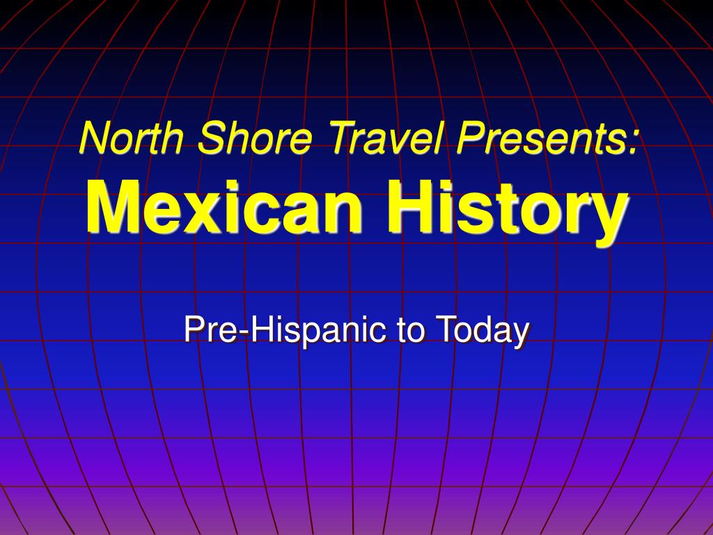 north shore travel presents mexican history l.