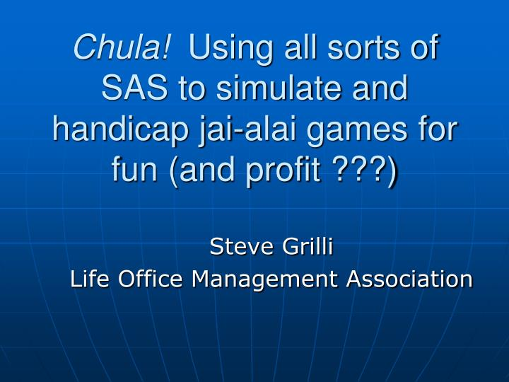 Chula using all sorts of sas to simulate and handicap jai alai games for fun and profit