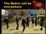 the matrix will be everywhere