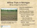 willow trials in michigan being managed by ray miller