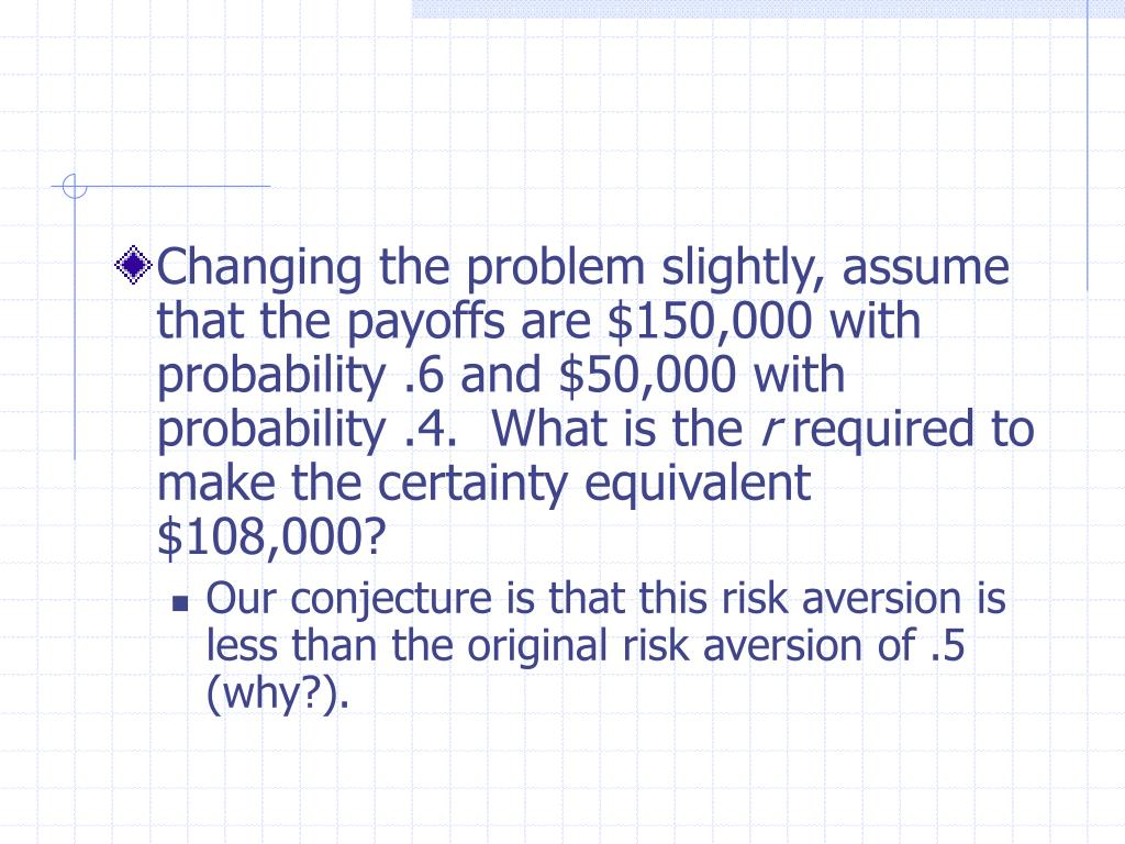 Changing the problem slightly, assume that the payoffs are $150,000 with probability .6 and $50,000 with probability .4.  What is the