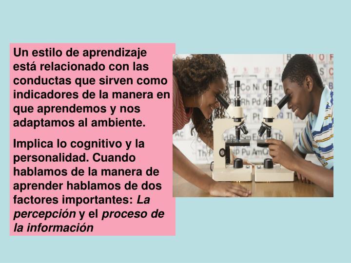 Un estilo de aprendizaje está relacionado con las conductas que sirven como indicadores de la maner...