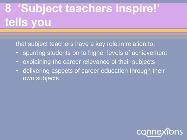 8  'Subject teachers inspire!' tells you