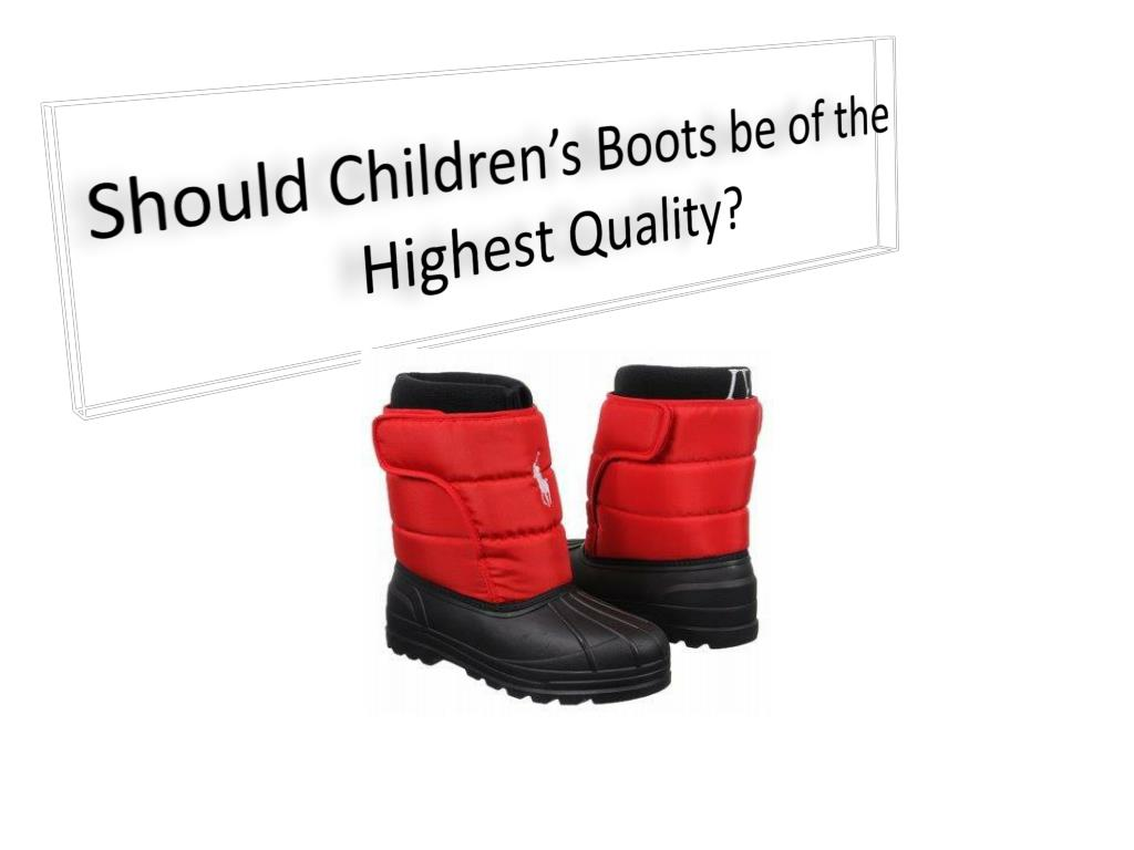 should children s boots be of the highest quality l.