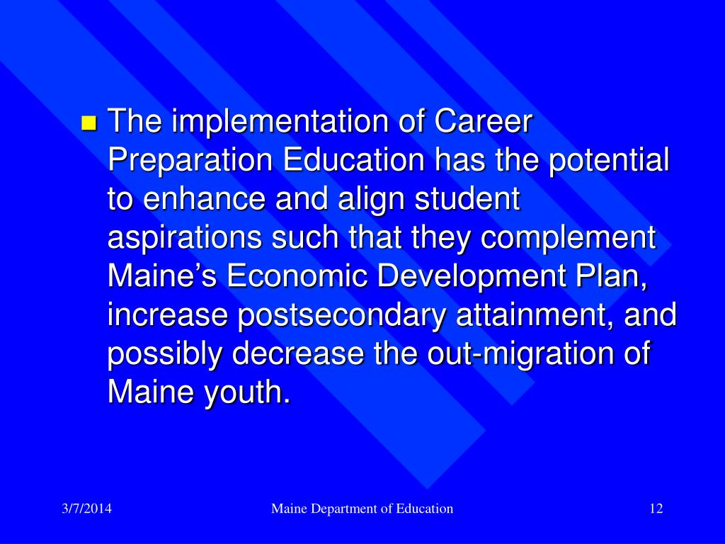 The implementation of Career Preparation Education has the potential to enhance and align student aspirations such that they complement Maine's Economic Development Plan, increase postsecondary attainment, and possibly decrease the out-migration of Maine youth.
