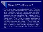 we re not romans 7