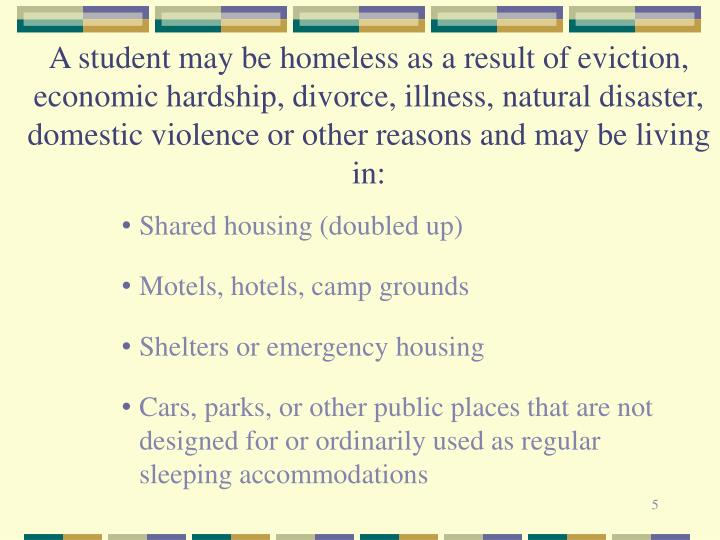 A student may be homeless as a result of eviction, economic hardship, divorce, illness, natural disaster, domestic violence or other reasons and may be living in: